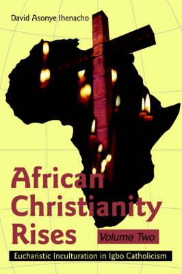 African Christianity Rises Volume Two: Eucharistic Inculturation in Igbo Catholicism