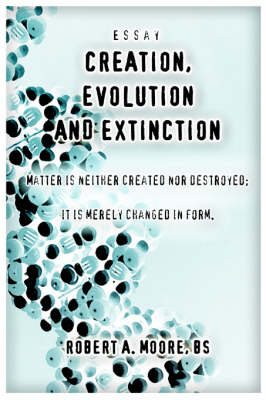 Creation, Evolution and Extinction: Matter Is Neither Created Nor Destroyed; It Is Merely Changed in Form.