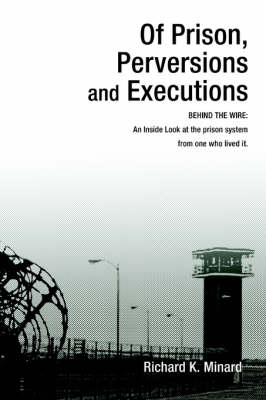 Of Prison, Perversions and Executions: Behind the Wire: An Inside Look at the Prison System from One Who Lived It.