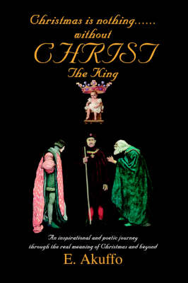 Christmas Is Nothing......Without Christ the King: An Inspirational and Poetic Journey Through the Real Meaning of Christmas and Beyond