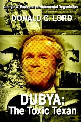 Dubya: The Toxic Texan: George W. Bush and Environmental Degradation