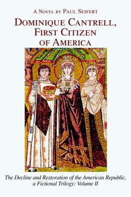 Dominique Cantrell, First Citizen of America: The Decline and Restoration of the American Republic, a Fictional Trilogy: Volume II