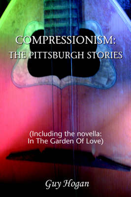 Compressionism: The Pittsburgh Stories: (Including the Novella: In the Garden of Love)