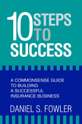 10 Steps to Success: A Commonsense Guide to Building a Successful Insurance Business