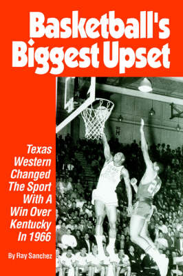 Basketball's Biggest Upset: Texas Western Changed the Sport with a Win Over Kentucky in 1966