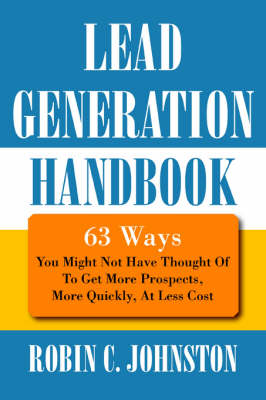 Lead Generation Handbook: 63 Ways You Might Not Have Thought of to Get More Prospects, More Quickly, at Less Cost