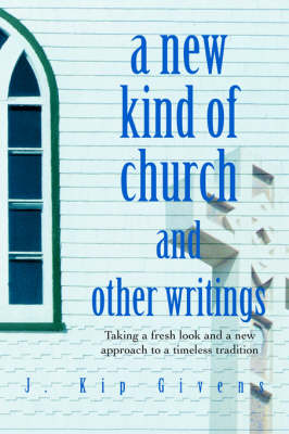 A New Kind of Church and Other Writings: Taking a Fresh Look and a New Approach to a Timeless Tradition