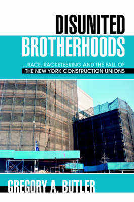 Disunited Brotherhoods: ...Race, Racketeering and the Fall of the New York Construction Unions