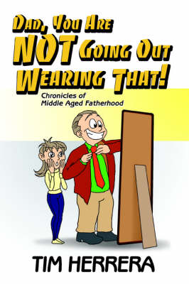 Dad, You Are Not Going Out Wearing That!: Chronicles of Middle Aged Fatherhood