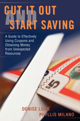 Cut It Out and Start Saving: A Guide to Effectively Using Coupons and Obtaining Money from Unexpected Resources