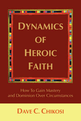 Dynamics of Heroic Faith: How to Gain Mastery and Dominion Over Circumstances