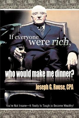If Everyone Were Rich, Who Would Make Me Dinner?: You're Not Insane-It Really Is Tough to Become Wealthy!
