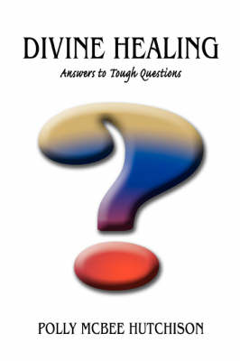 Divine Healing: Answers to Tough Questions