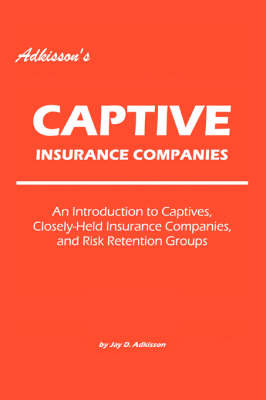 Adkisson's Captive Insurance Companies: An Introduction to Captives, Closely-Held Insurance Companies, and Risk Retention Groups