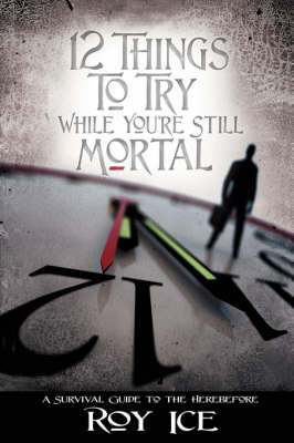 12 Things to Try While You're Still Mortal: A Survival Guide to the Herebefore