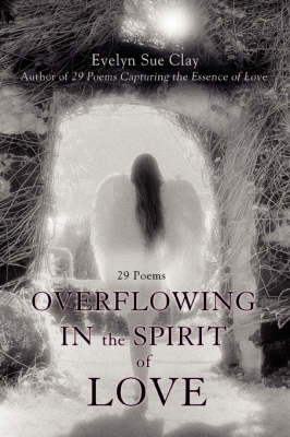 Overflowing in the Spirit of Love: 29 Poems