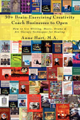 30+ Brain-Exercising Creativity Coach Businesses to Open: How to Use Writing, Music, Drama & Art Therapy Techniques for Healing