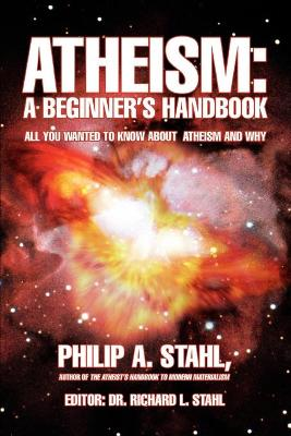 Atheism: A Beginner's Handbook: All You Wanted to Know about Atheism and Why