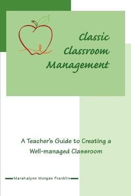 Classic Classroom Management: A Teacher's Guide to Creating a Well-Managed Classroom