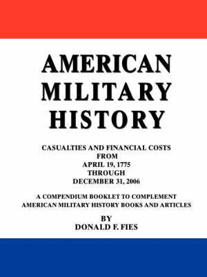 American Military History: Casualties and Financial Costs from April 19, 1775 Through December 31, 2006