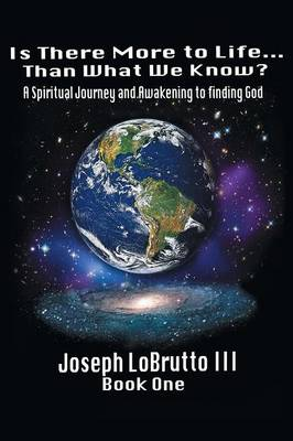 Is There More to Life Than What We Know?: A Spiritual Journey and Awakening to Finding God