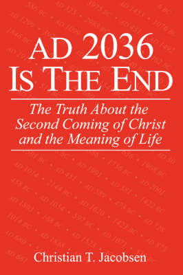 Ad 2036 Is the End: The Truth about the Second Coming of Christ and the Meaning of Life