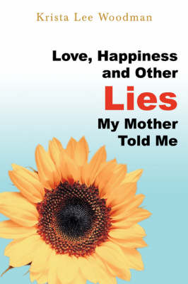 Love, Happiness and Other Lies My Mother Told Me