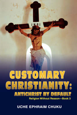 Customary Christianity: Antichrist by Default: Religion Without Reason - Book 3