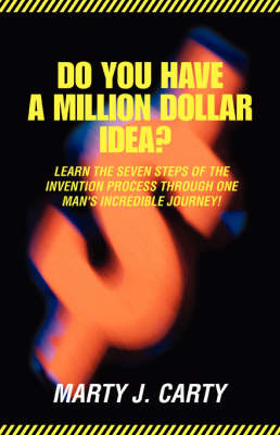 Do You Have a Million Dollar Idea?: Learn the Seven Steps of the Invention Process Through One Man's Incredible Journey!