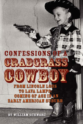 Confessions of a Crabgrass Cowboy: From Lincoln Logs to Lava Lamps: Coming of Age in an Early American Suburb