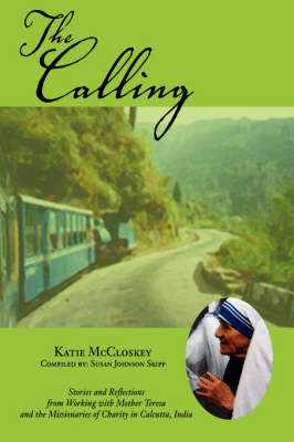The Calling: Stories and Reflections from Working with Mother Teresa and the Missionaries of Charity in Calcutta, India