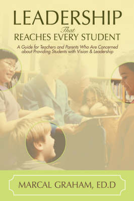 Leadership That Reaches Every Student: A Guide for Teachers and Parents Who Are Concerned about Providing Students with Vision & Leadership