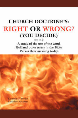 Church Doctrine's: Right or Wrong? (You Decide): A Study of the Use of the Word Hell and Other Terms in the Bible Versus Their Meaning to