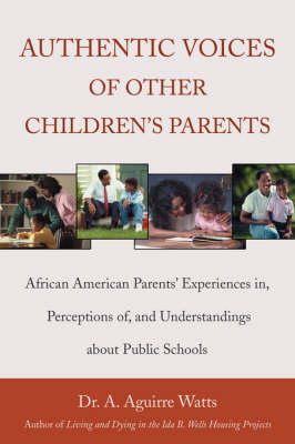 Authentic Voices of Other Children's Parents: African American Parents' Experiences In, Perceptions Of, and Understandings about Public Schools
