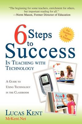 6 Steps to Success in Teaching with Technology: A Guide to Using Technology in the Classroom