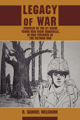 Legacy of War: Profiles of the 67 Brave Young Men from Evansville, in Who Perished in the Vietnam War