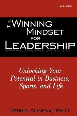 The Winning Mindset for Leadership: Unlocking Your Potential in Business, Sports, and Life