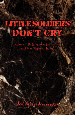 Little Soldier's Don't Cry: Woman Battles Mental Illness and Her Father's Secrets