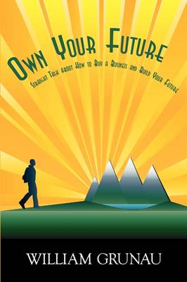 Own Your Future: Straight Talk about How to Buy a Business and Build Your Future