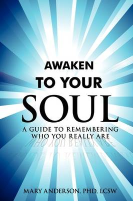 Awaken to Your Soul: A Guide to Remembering Who You Really Are