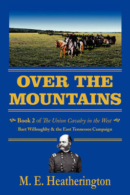 Over the Mountains: Book 2 of the Union Cavalry in the West 0 Bart Willoughby & the East Tennessee Campaign