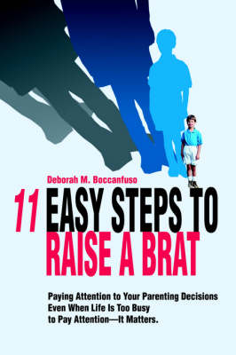 11 Easy Steps to Raise a Brat: Paying Attention to Your Parenting Decisions Even When Life Is Too Busy to Pay Attention-It Matters.