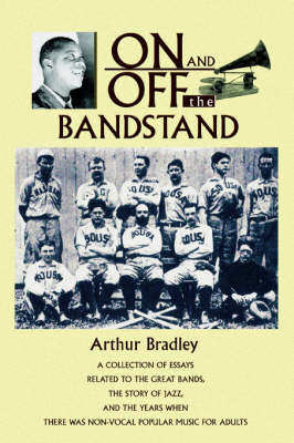 On and Off the Bandstand: A Collection of Essays Related to the Great Bands, the Story of Jazz, and the Years When There Was Non-Vocal Popular M