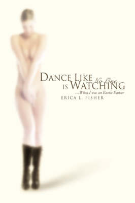 Dance Like No One Is Watching: ...When I Was an Exotic Dancer