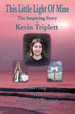 This Little Light Of Mine: The Inspiring Story of Kevin Triplett . Carrying His Cross of Cancer
