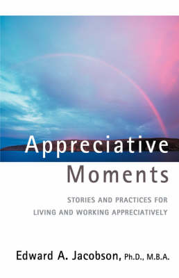 Appreciative Moments: Stories and Practices for Living and Working Appreciatively