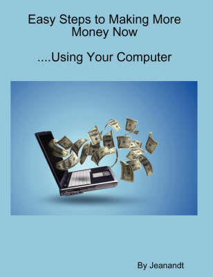 Easy Steps to Making More Money Now...Using Your Computer