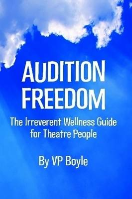 Audition Freedom: The Irreverent Wellness Guide for Theatre People