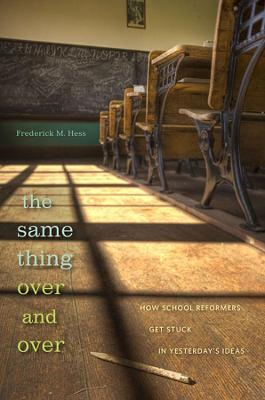 The Same Thing Over and Over: How School Reformers Get Stuck in Yesterday's Ideas