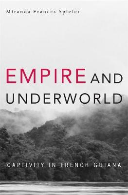 Empire and Underworld: Captivity in French Guiana